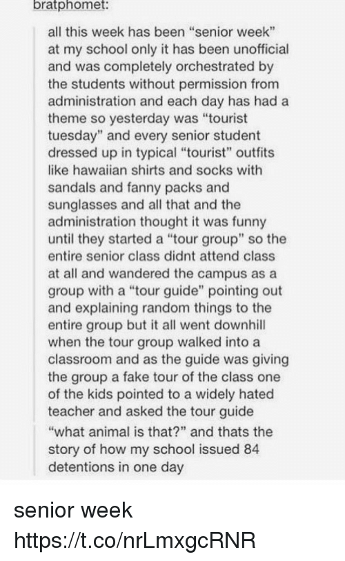 """Fake, Funny, and Memes: bratphomet  all this week has been """"senior week""""  at my school only it has been unofficial  and was completely orchestrated by  the students without permission from  administration and each day has hada  theme so yesterday was """"tourist  tuesday"""" and every senior student  dressed up in typical """"tourist"""" outfits  like hawaiian shirts and socks with  sandals and fanny packs and  sunglasses and all that and the  administration thought it was funny  until they started a tour group"""" so the  entire senior class didnt attend class  at all and wandered the campus as a  group with a """"tour guide"""" pointing out  and explaining random things to the  entire group but it all went downhill  when the tour group walked into a  classroom and as the guide was giving  the group a fake tour of the class one  of the kids pointed to a widely hated  teacher and asked the tour guide  what animal is that?"""" and thats the  story of how my school issued 84  detentions in one day senior week https://t.co/nrLmxgcRNR"""