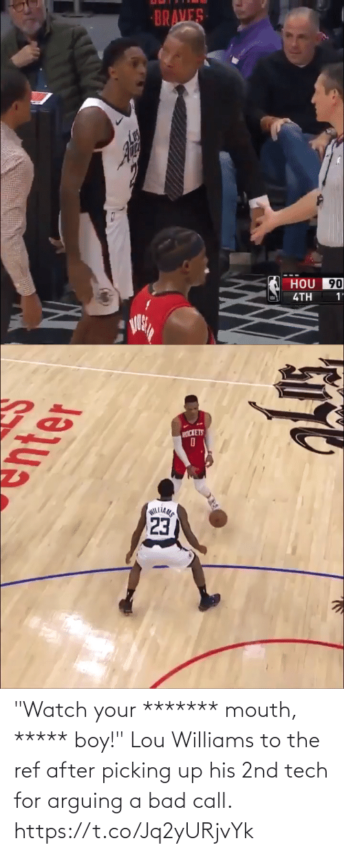 "mouth: BRAVES  HOU 90  4TH  1'   PICKETS  23  WILLIAMS ""Watch your ******* mouth, ***** boy!""  Lou Williams to the ref after picking up his 2nd tech for arguing a bad call. https://t.co/Jq2yURjvYk"