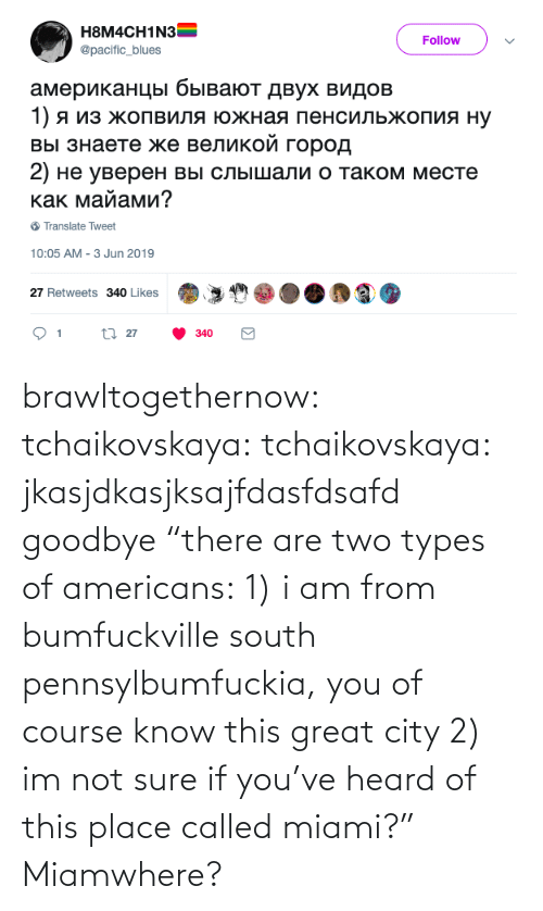 "of course: brawltogethernow: tchaikovskaya:  tchaikovskaya: jkasjdkasjksajfdasfdsafd goodbye ""there are two types of americans: 1) i am from bumfuckville south pennsylbumfuckia, you of course know this great city 2) im not sure if you've heard of this place called miami?""  Miamwhere?"