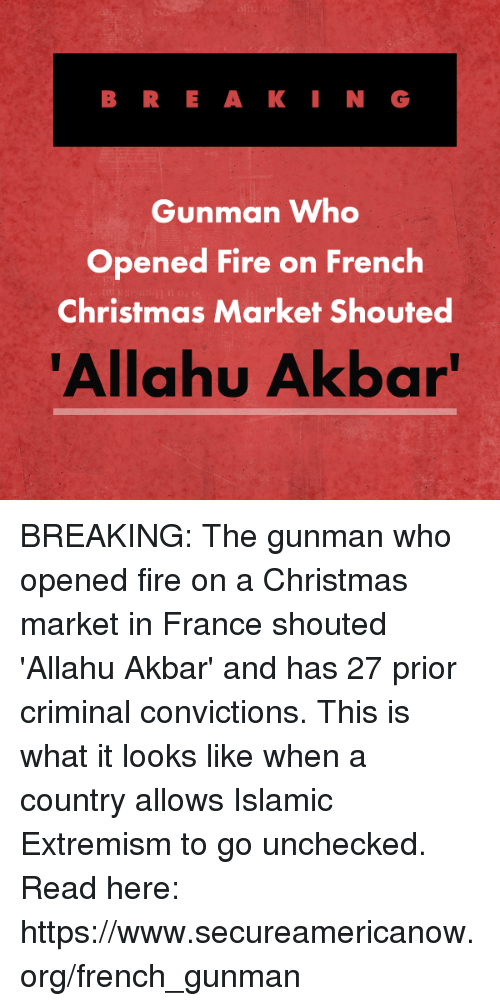 Allahu Akbar, Christmas, and Fire: BRE A KI N G  Gunman Who  Opened Fire on French  Christmas Market Shouted  Allahu Akbar BREAKING: The gunman who opened fire on a Christmas market in France shouted 'Allahu Akbar' and has 27 prior criminal convictions. This is what it looks like when a country allows Islamic Extremism to go unchecked.  Read here: https://www.secureamericanow.org/french_gunman