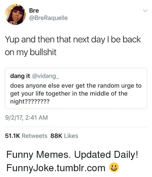 Funny, Life, and Memes: Bre  @BreRaquelle  Yup and then that next day l be back  on my bullshit  dang it @vidang  does anyone else ever get the random urge to  get your life together in the middle of the  night????????  9/2/17, 2:41 AM  51.1K Retweets 88K Likes Funny Memes. Updated Daily! ⇢ FunnyJoke.tumblr.com 😀