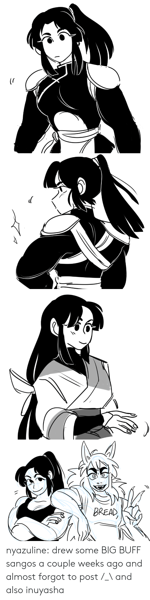 A Couple: BREAD nyazuline: drew some BIG BUFF sangos a couple weeks ago and almost forgot to post /_\  and also inuyasha