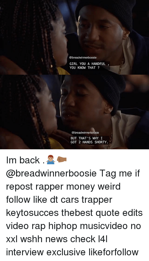 boosie: @breadwinner boosie  GIRL YOU A HANDFUL  YOU KNOW THAT?  breadwinnerboosie  BUT THAT'S WHY I  GOT 2 HANDS SHORTY Im back .🤷🏽‍♂️🤛🏾 @breadwinnerboosie Tag me if repost rapper money weird follow like dt cars trapper keytosucces thebest quote edits video rap hiphop musicvideo no xxl wshh news check l4l interview exclusive likeforfollow