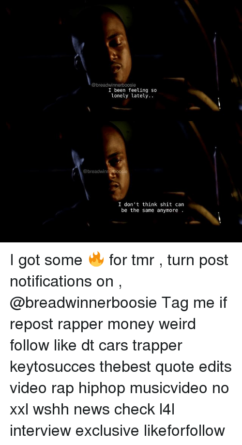 boosie: @breadwinner boosie  I been feeling so  lonely lately.  @breadwinn  I don't think shit can  be the same anymore I got some 🔥 for tmr , turn post notifications on , @breadwinnerboosie Tag me if repost rapper money weird follow like dt cars trapper keytosucces thebest quote edits video rap hiphop musicvideo no xxl wshh news check l4l interview exclusive likeforfollow