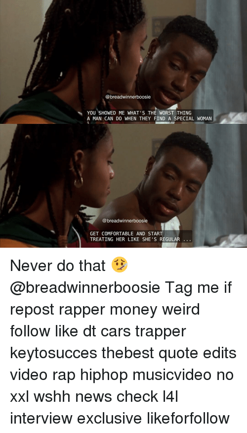 boosie: @breadwinner boosie  YOU SHOWED ME WHAT'S THE WORST THING  A MAN CAN DO WHEN THEY FIND A SPECIAL WOMAN  breadwinnerboosie  GET COMFORTABLE AND START  TREATING HER LIKE SHE'S REGULAR Never do that 🤒 @breadwinnerboosie Tag me if repost rapper money weird follow like dt cars trapper keytosucces thebest quote edits video rap hiphop musicvideo no xxl wshh news check l4l interview exclusive likeforfollow
