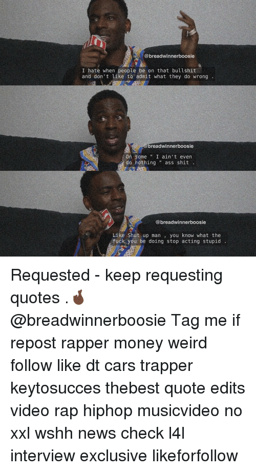 Ups Man: @breadwinnerboosie  I hate when people be on that bullshit  and don't like to admit what they do wrong  breadwinnerboosie  On some  I ain't even  do nothing ass shit  @breadwinner boosie  Like Shut up man  you know what the  fuck you be doing stop acting stupid Requested - keep requesting quotes .🤞🏿 @breadwinnerboosie Tag me if repost rapper money weird follow like dt cars trapper keytosucces thebest quote edits video rap hiphop musicvideo no xxl wshh news check l4l interview exclusive likeforfollow
