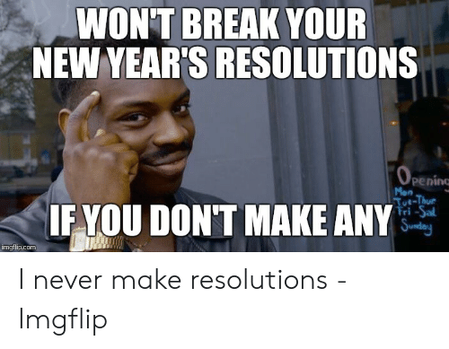 New Years Resolution Meme: BREAK YOUR  WON'T  NEW YEAR'S RESOLUTIONS  penino  Mon  IF YOU DON'T MAKE ANY  ri -Sal I never make resolutions - Imgflip