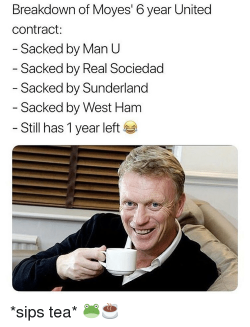 west ham: Breakdown of Moyes' 6 year United  contract:  Sacked by Man U  Sacked by Real Sociedad  - Sacked by Sunderland  - Sacked by West Ham  - Still has 1 year left *sips tea* 🐸☕️