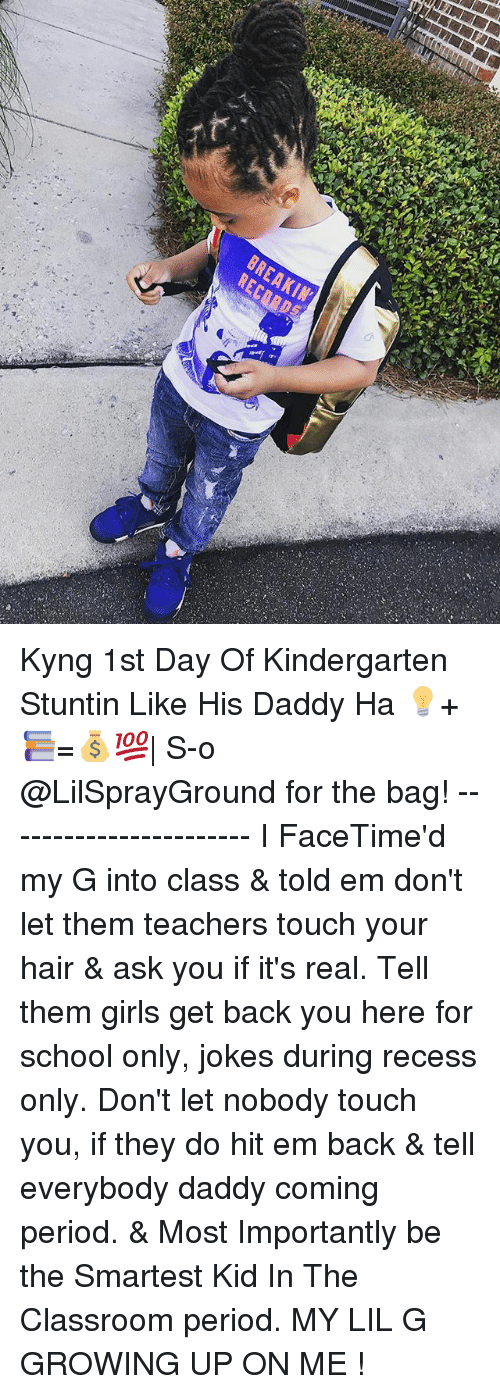 Girls, Growing Up, and Hit 'Em: BREAKIN Kyng 1st Day Of Kindergarten Stuntin Like His Daddy Ha 💡+📚=💰💯| S-o @LilSprayGround for the bag! ----------------------- I FaceTime'd my G into class & told em don't let them teachers touch your hair & ask you if it's real. Tell them girls get back you here for school only, jokes during recess only. Don't let nobody touch you, if they do hit em back & tell everybody daddy coming period. & Most Importantly be the Smartest Kid In The Classroom period. MY LIL G GROWING UP ON ME !