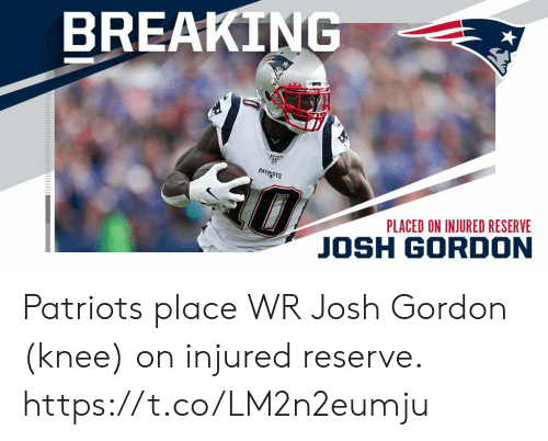 Knee: BREAKING  0  PATRIOTS  PLACED ON INJURED RESERVE  JOSH GORDON Patriots place WR Josh Gordon (knee) on injured reserve. https://t.co/LM2n2eumju