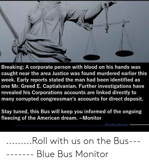 Fleecing: Breaking: A corporate person with blood on his hands was  caught near the area Justice was found murdered earlier this  week. Early reports stated the man had been identified as  one Mr. Greed E. Captialvanian. Further investigations have  revealed his Corporations accounts are linked directly to  many corrupted congressman's accounts for direct deposit.  Stay tuned, this Bus will keep you informed of the ongoing  fleecing of the American dream. Monitor  BlueBusMonitor .........Roll with us on the Bus----------  Blue Bus Monitor