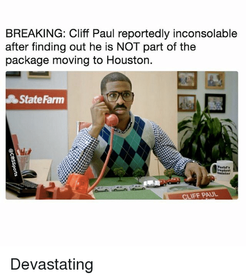 Statefarm: BREAKING: Cliff Paul reportedly inconsolable  after finding out he is NOT part of the  package moving to Houston.  StateFarm  脹  Worid's  reatest  ssister  CLIFF PAUL Devastating