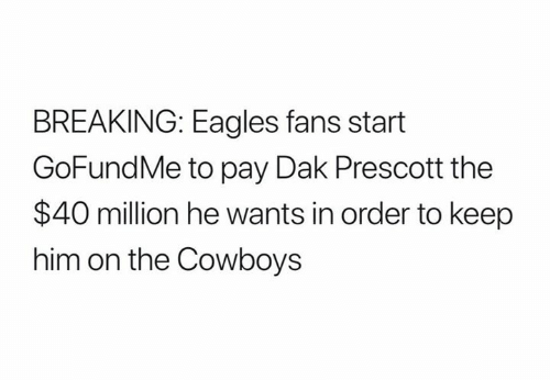 Gofundme: BREAKING: Eagles fans start  GoFundMe to pay Dak Prescott the  $40 million he wants in order to keep  him on the Cowboys
