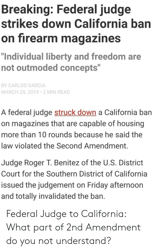 """Benitez: Breaking: Federal judge  strikes down California ban  on firearm magazines  """"Individual liberty and freedom are  not outmoded concepts""""  BY CARLOS GARCIA  MARCH 29, 2019 2 MIN READ  A federal judge struck down a California ban  on magazines that are capable of housing  more than 10 rounds because he said the  law violated the Second Amendment.  Judge Roger T. Benitez of the U.S. District  Court for the Southern District of California  issued the judgement on Friday afternoon  and totally invalidated the ban. Federal Judge to California: What part of 2nd Amendment do you not understand?"""