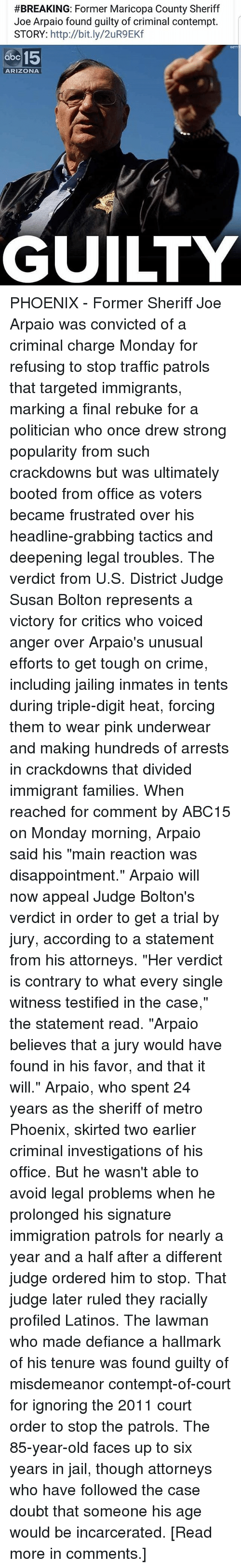 """Contemption:  #BREAKING: Former Maricopa County Sheriff  Joe Arpaio found guilty of criminal contempt.  STORY: http://bit.ly/2uR9EKf  abe 15  ARIZONA  HE  GUILTY PHOENIX - Former Sheriff Joe Arpaio was convicted of a criminal charge Monday for refusing to stop traffic patrols that targeted immigrants, marking a final rebuke for a politician who once drew strong popularity from such crackdowns but was ultimately booted from office as voters became frustrated over his headline-grabbing tactics and deepening legal troubles. The verdict from U.S. District Judge Susan Bolton represents a victory for critics who voiced anger over Arpaio's unusual efforts to get tough on crime, including jailing inmates in tents during triple-digit heat, forcing them to wear pink underwear and making hundreds of arrests in crackdowns that divided immigrant families. When reached for comment by ABC15 on Monday morning, Arpaio said his """"main reaction was disappointment."""" Arpaio will now appeal Judge Bolton's verdict in order to get a trial by jury, according to a statement from his attorneys. """"Her verdict is contrary to what every single witness testified in the case,"""" the statement read. """"Arpaio believes that a jury would have found in his favor, and that it will."""" Arpaio, who spent 24 years as the sheriff of metro Phoenix, skirted two earlier criminal investigations of his office. But he wasn't able to avoid legal problems when he prolonged his signature immigration patrols for nearly a year and a half after a different judge ordered him to stop. That judge later ruled they racially profiled Latinos. The lawman who made defiance a hallmark of his tenure was found guilty of misdemeanor contempt-of-court for ignoring the 2011 court order to stop the patrols. The 85-year-old faces up to six years in jail, though attorneys who have followed the case doubt that someone his age would be incarcerated. [Read more in comments.]"""
