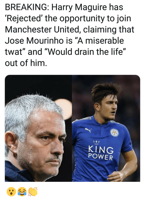 "José Mourinho: BREAKING: Harry Maguire has  'Rejected' the opportunity to join  Manchester United, claiming that  Jose Mourinho is ""A miserable  twat"" and ""Would drain the life""  out of him  KING  POWER 😮😂👏"