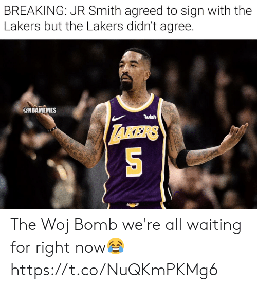 Nbamemes: BREAKING: JR Smith agreed to sign with the  Lakers but the Lakers didn't agree.  @NBAMEMES  wish The Woj Bomb we're all waiting for right now😂 https://t.co/NuQKmPKMg6