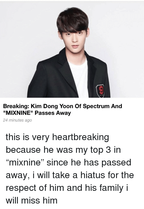 """Family, Respect, and Him: Breaking: Kim Dong Yoon Of Spectrum And  """"MIXNINE"""" Passes Away  24 minutes ago this is very heartbreaking because he was my top 3 in """"mixnine"""" since he has passed away, i will take a hiatus for the respect of him and his family  i will miss him"""