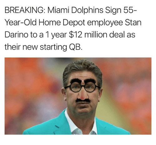 Miami Dolphins: BREAKING: Miami Dolphins Sign 55-  Year-Old Home Depot employee Stan  Darino to a 1 year $12 million deal as  their new starting QB.