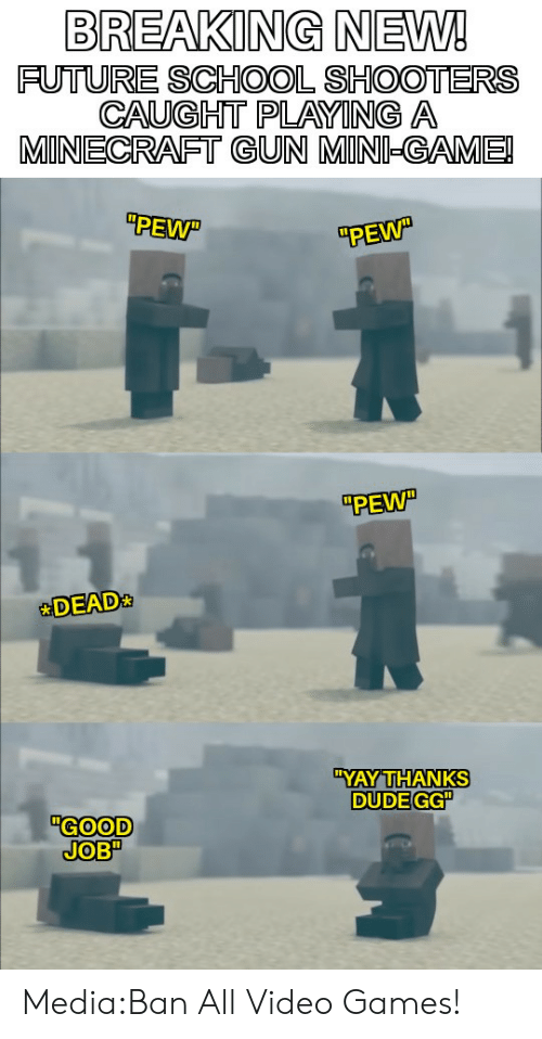 "Dude, Future, and Gg: BREAKING NEW!  FUTURE SCHOOL SHOOTERS  CAUGHT PLAYING A  MINECRAFT GUN MINI-GAME!  PEW  PEW  PEW""  DEAD  ""YAY THANKS  DUDE GG""  ""GOOD  JOB"" Media:Ban All Video Games!"