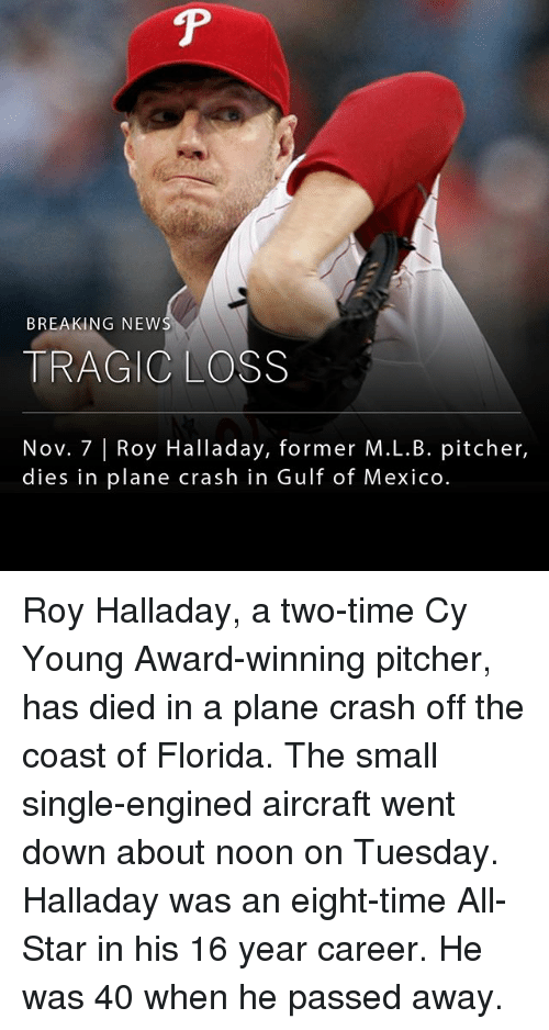 Plane Crash: BREAKING NEW  TRAGIC LOSS  Nov. 7 |Roy Halladay, former M.L.B. pitcher,  dies in plane crash in Gulf of Mexico Roy Halladay, a two-time Cy Young Award-winning pitcher, has died in a plane crash off the coast of Florida. The small single-engined aircraft went down about noon on Tuesday. Halladay was an eight-time All-Star in his 16 year career. He was 40 when he passed away.