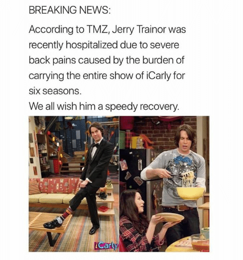 iCarly, Jerry Trainor, and News: BREAKING NEWS  According to TMZ, Jerry Trainor was  recently hospitalized due to severe  back pains caused by the burden of  carrying the entire show of iCarly for  SIx seasons  We all wish him a speedy recovery  Carty