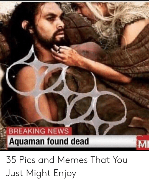Memes, News, and Breaking News: BREAKING NEWS  Aquaman found dead  Mr 35 Pics and Memes That You Just Might Enjoy