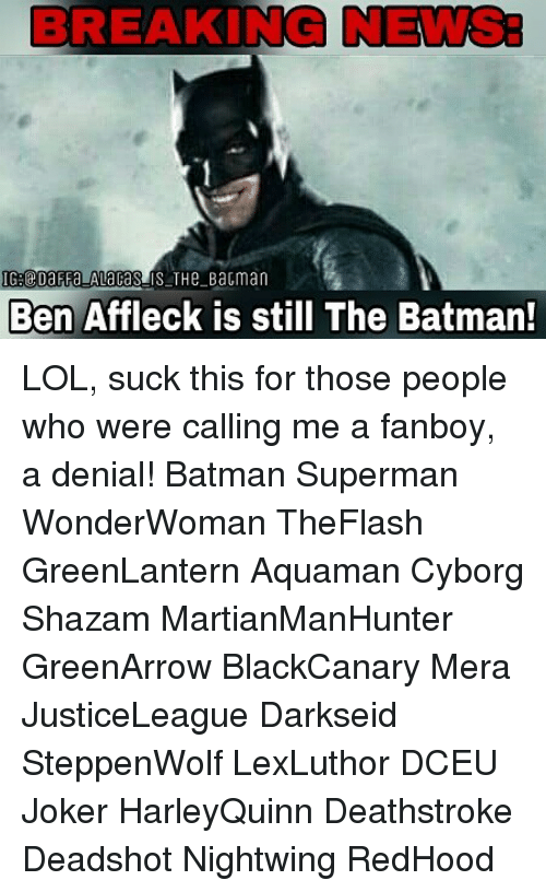 Fanboying: BREAKING NEWS:  Ben Affleck is still The Batman! LOL, suck this for those people who were calling me a fanboy, a denial! Batman Superman WonderWoman TheFlash GreenLantern Aquaman Cyborg Shazam MartianManHunter GreenArrow BlackCanary Mera JusticeLeague Darkseid SteppenWolf LexLuthor DCEU Joker HarleyQuinn Deathstroke Deadshot Nightwing RedHood
