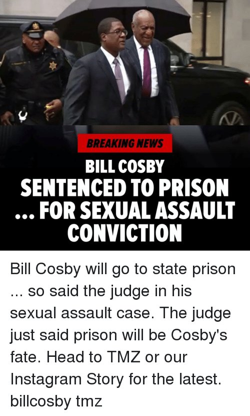 Bill Cosby, Head, and Instagram: BREAKING NEWS  BILL COSBY  SENTENCED TO PRISON  FOR SEXUAL ASSAULT  CONVICTION Bill Cosby will go to state prison ... so said the judge in his sexual assault case. The judge just said prison will be Cosby's fate. Head to TMZ or our Instagram Story for the latest. billcosby tmz