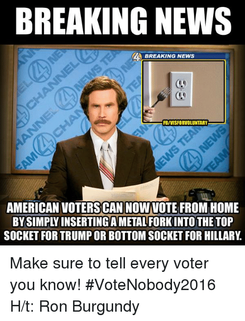 Ron Burgundy: BREAKING NEWS  BREAKING NEWS  FBIVISFORVOLUNTARY  AMERICAN VOTERS CAN NOW VOTE FROM HOME  SOCKET FOR TRUMPOR BOTTOM SOCKET FOR HILLARY Make sure to tell every voter you know!  #VoteNobody2016 H/t: Ron Burgundy