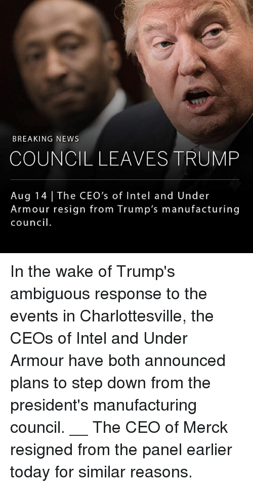 Intell: BREAKING NEWS  COUNCIL LEAVES TRUMP  Aug 14 The CEO's of Intel and Under  Armour resign from Trump's manufacturing  council. In the wake of Trump's ambiguous response to the events in Charlottesville, the CEOs of Intel and Under Armour have both announced plans to step down from the president's manufacturing council. __ The CEO of Merck resigned from the panel earlier today for similar reasons.