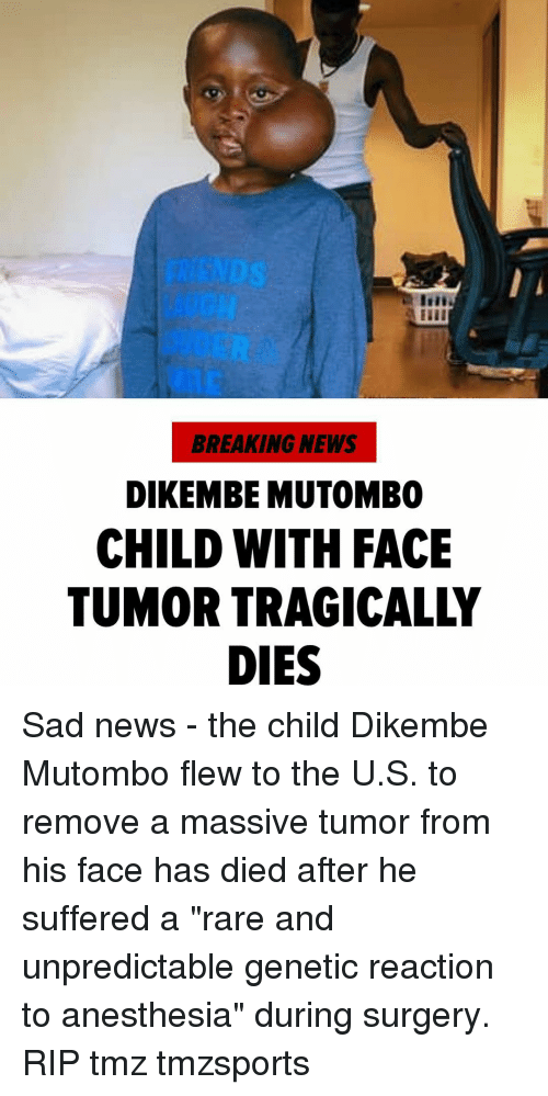 "Memes, News, and Breaking News: BREAKING NEWS  DIKEMBE MUTOMBO  CHILD WITH FACE  TUMOR TRAGICALLY  DIES Sad news - the child Dikembe Mutombo flew to the U.S. to remove a massive tumor from his face has died after he suffered a ""rare and unpredictable genetic reaction to anesthesia"" during surgery. RIP tmz tmzsports"