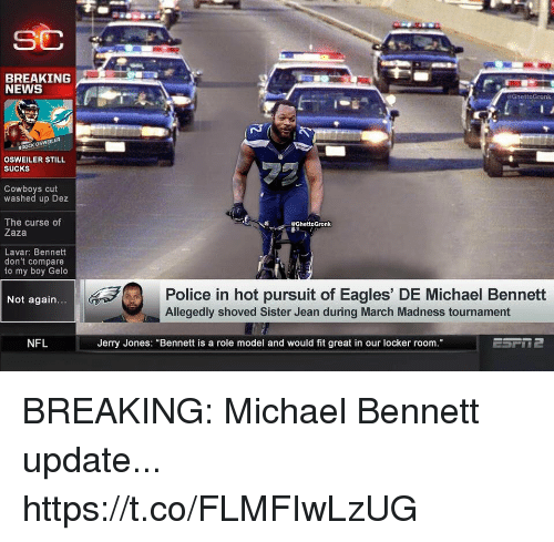 "Jerry Jones: BREAKING  NEWS  @GhettoGronk  BROCK OSWEILER  OSWEILER STILL  SUCKS  Cowboys cut  washed up Dez  The curse of  Zaza  eGhettoGronk  Lavar: Bennett  don't compare  to my boy Gelo  Police in hot pursuit of Eagles' DE Michael Bennett  Not again  Allegedly shoved Sister Jean during March Madness tournament  NFL  Jerry Jones: ""Bennett is a role model and would fit great in our locker room BREAKING: Michael Bennett update... https://t.co/FLMFIwLzUG"