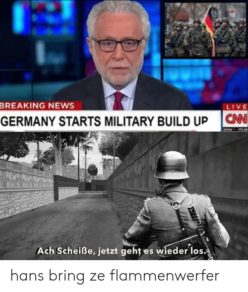 News, Breaking News, and Germany: BREAKING NEWS  LIVE  CAN  GERMANY STARTS MILITARY BUILD UP  DOw  Ach Scheiße, jetzt geht  es wieder los. hans bring ze flammenwerfer