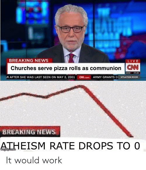 aed: BREAKING NEWS  LIVE  Churches serve pizza rolls as communion W  (R AFTER SHE WAS LAST SEEN ON MAY 2, 2001  aed.com  ARMY GRANTS DI SITUATION ROOM  BREAKING NEWS  ATHEISM RATE DROPS TO O It would work
