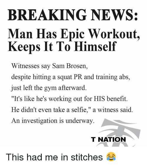 """benefit: BREAKING NEWS:  Man Has Epic Workout.  Keeps It To Himself  Witnesses say Sam Brosern,  despite hitting a squat PR and training abs,  just left the gym afterward.  """"It's like he's working out for HIS benefit.  He didn't even take a selfie,"""" a witness said  An investigation is underway  T NATION This had me in stitches 😂"""