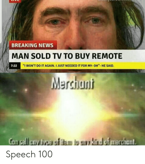 "I Wont Do It Again: BREAKING NEWS  MAN SOLD TV TO BUY REMOTE  7:22  ""I WON'T DO IT AGAIN. I JUST NEEDED IT FOR MY- OH""- HE SAID.  Merchunt  Con sell cny type gf iem io uy kind of merchant Speech 100"