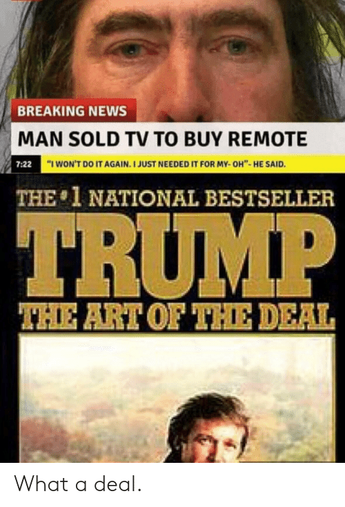 "Do It Again, News, and Breaking News: BREAKING NEWS  MAN SOLD TV TO BUY REMOTE  ""I WON'T DO IT AGAIN. I JUST NEEDED IT FOR MY-OH""- HE SAID.  7:22  THE 1 NATIONAL BESTSELLER  TRUMP  THE ART OF THE DEAL What a deal."