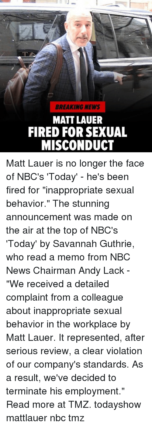 """Memes, News, and Breaking News: BREAKING NEWS  MATT LAUER  FIRED FOR SEXUAL  MISCONDUCT Matt Lauer is no longer the face of NBC's 'Today' - he's been fired for """"inappropriate sexual behavior."""" The stunning announcement was made on the air at the top of NBC's 'Today' by Savannah Guthrie, who read a memo from NBC News Chairman Andy Lack - """"We received a detailed complaint from a colleague about inappropriate sexual behavior in the workplace by Matt Lauer. It represented, after serious review, a clear violation of our company's standards. As a result, we've decided to terminate his employment."""" Read more at TMZ. todayshow mattlauer nbc tmz"""