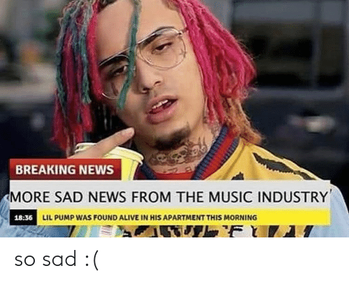 pump: BREAKING NEWS  MORE SAD NEWS FROM THE MUSIC INDUSTRY  18:36 LIL PUMP WAS FOUND ALIVE IN HIS APARTMENT THIS MORNING  F so sad :(