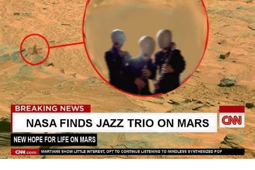 cnn.com, Life, and Nasa: BREAKING NEWS  NASA FINDS JAZZ TRIO ON MARS CNN  NEW HOPE FOR LIFE ON MARS  CAN.com MARTIANS SHOW LITTLE INTEREST, OPT TO CONTINUE LISTENING TO MINDLESS SYNTHESIZED POP