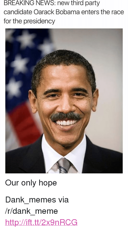"Third Party: BREAKING NEWS: new third party  candidate Oarack Bobama enters the race  for the presidency  Our only hope <p>Dank_memes via /r/dank_meme <a href=""http://ift.tt/2x9nRCG"">http://ift.tt/2x9nRCG</a></p>"
