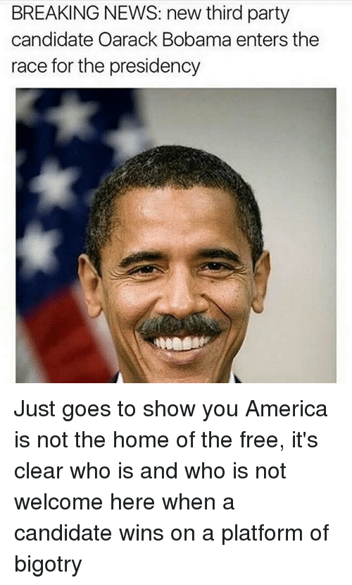 third-party-candidates: BREAKING NEWS: new third party  candidate Oarack Bobama enters the  race for the presidency Just goes to show you America is not the home of the free, it's clear who is and who is not welcome here when a candidate wins on a platform of bigotry