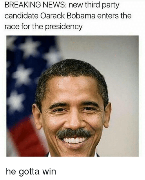 third-party-candidates: BREAKING NEWS: new third party  candidate Oarack Bobama enters the  race for the presidency he gotta win