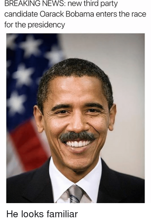 third-party-candidates: BREAKING NEWS: new third party  candidate Oarack Bobama enters the race  for the presidency He looks familiar