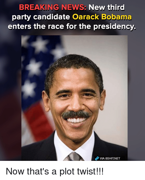 third-party-candidates: BREAKING NEWS:  New third  party candidate Oarack Bobama  enters the race for the presidency.  VIA 8SHITNET Now that's a plot twist!!!