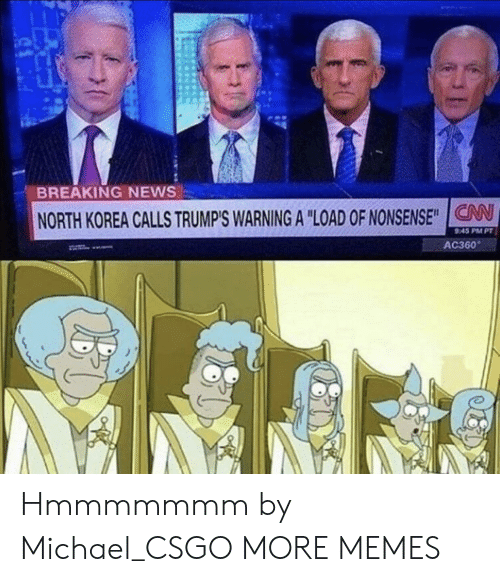 "Dank, Memes, and News: BREAKING NEWS  NORTH KOREA CALLS TRUMP'S WARNING A ""LOAD ONONSENSE"" CAN  45 PM PT  AC360 Hmmmmmmm by Michael_CSGO MORE MEMES"