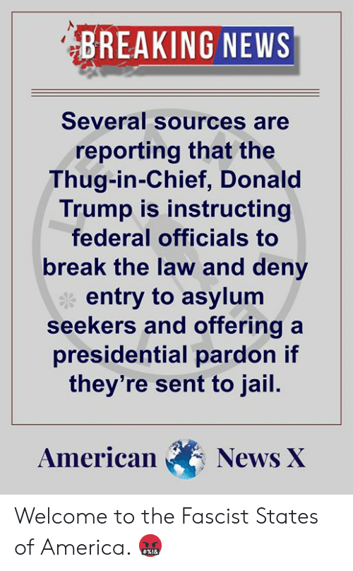 America, Donald Trump, and Jail: BREAKING NEWS  Several sources are  reporting that the  Thug-in-Chief, Donald  Trump is instructing  federal officials to  break the law and deny  entry to asylum  seekers and offering a  presidential pardon if  they're sent to jail.  American News X Welcome to the Fascist States of America. 🤬