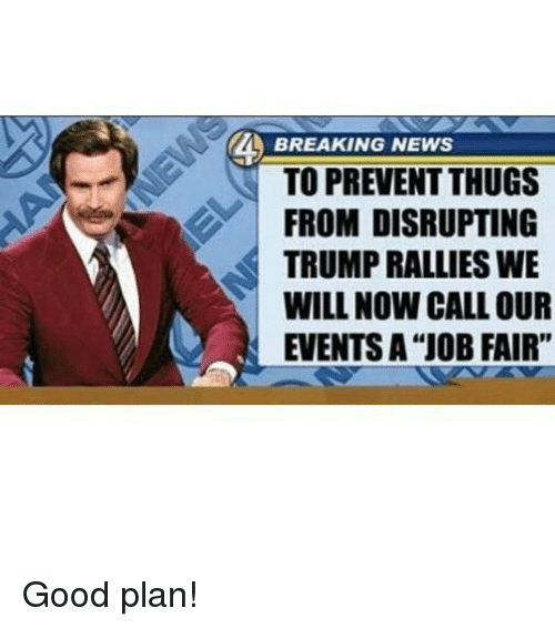 "Memes, News, and Breaking News: BREAKING NEWS  TO PREVENT THUGS  FROM DISRUPTING  TRUMPRALLIES WE  WILL NOW CALL OUR  EVENTS A ""JOB FAIR"" Good plan!"