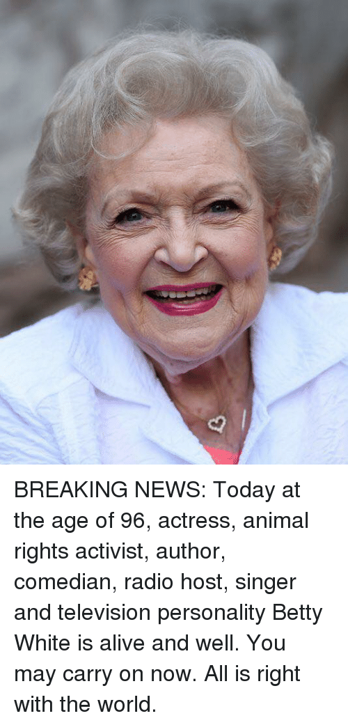 Alive, Betty White, and News: BREAKING NEWS:   Today at the age of 96, actress, animal rights activist, author, comedian, radio host, singer and television personality Betty White is alive and well. You may carry on now. All is right with the world.